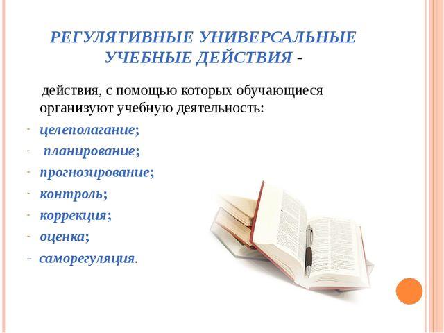 РЕГУЛЯТИВНЫЕ УНИВЕРСАЛЬНЫЕ УЧЕБНЫЕ ДЕЙСТВИЯ - действия, с помощью которых обу...