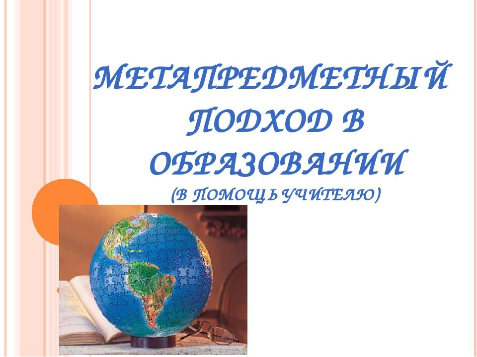 МЕТАПРЕДМЕТНЫЙ ПОДХОД В ОБРАЗОВАНИИ (В ПОМОЩЬ УЧИТЕЛЮ)