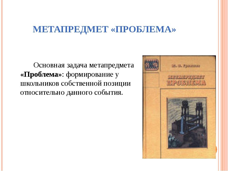 МЕТАПРЕДМЕТ «ПРОБЛЕМА» Основная задача метапредмета «Проблема»: формирование...