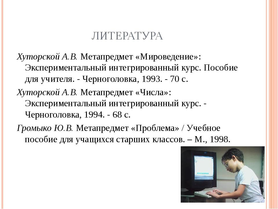ЛИТЕРАТУРА Хуторской А.В. Метапредмет «Мироведение»: Экспериментальный интегр...