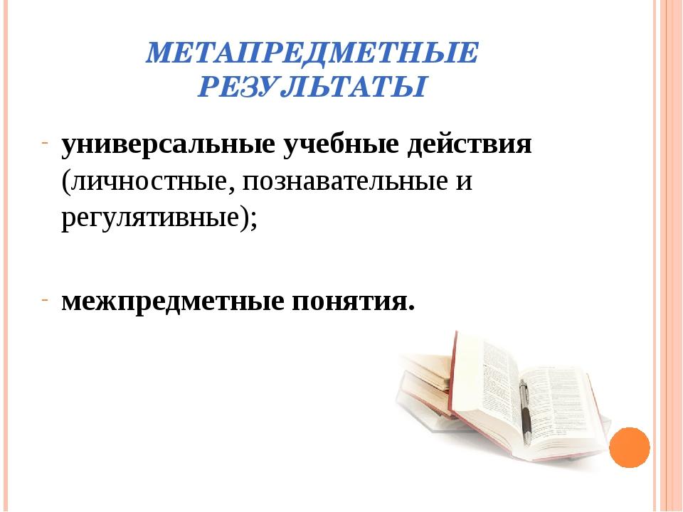 МЕТАПРЕДМЕТНЫЕ РЕЗУЛЬТАТЫ универсальные учебные действия (личностные, познава...