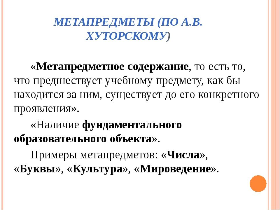 МЕТАПРЕДМЕТЫ (ПО А.В. ХУТОРСКОМУ) «Метапредметное содержание, то есть то, что...