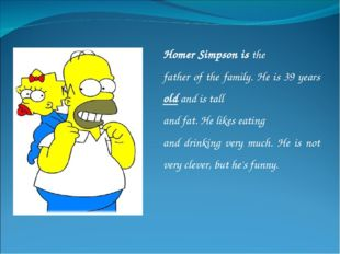 Homer Simpson is the father of the family. He is 39 years old and is tall and