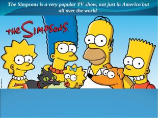 The Simpsons is a very popular TV show, not just in America but all over the