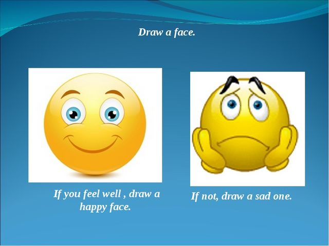 Draw a face. If you feel well , draw a happy face. If not, draw a sad one.