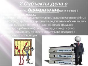 2.Субъекты дела о банкротстве Субъектами отношений, которые складываются в св