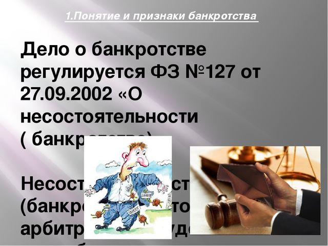 1.Понятие и признаки банкротства Дело о банкротстве регулируется ФЗ №127 от 2...