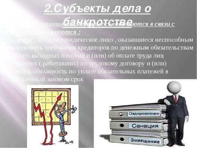 2.Субъекты дела о банкротстве Субъектами отношений, которые складываются в св...