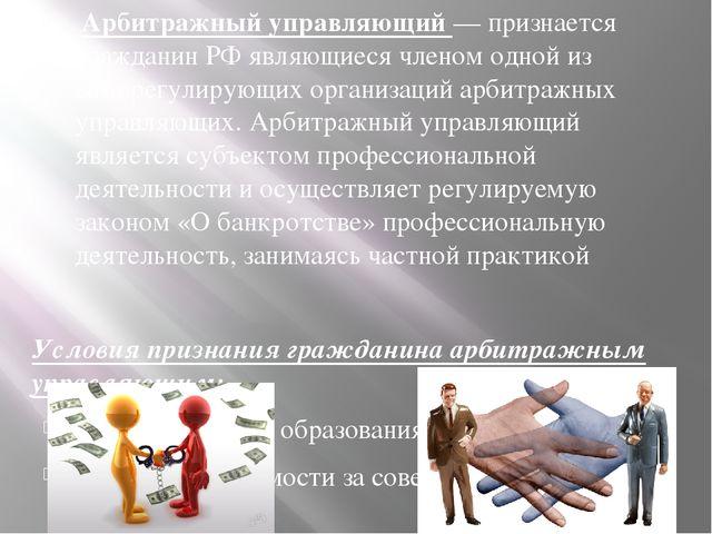 Арбитражный управляющий — признается гражданин РФ являющиеся членом одной из...