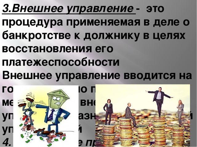 3.Внешнее управление - это процедура применяемая в деле о банкротстве к должн...