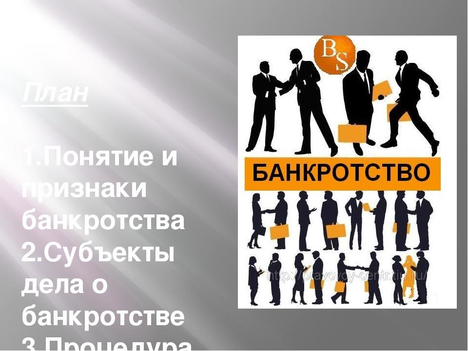 План 1.Понятие и признаки банкротства 2.Субъекты дела о банкротстве 3.Процеду...