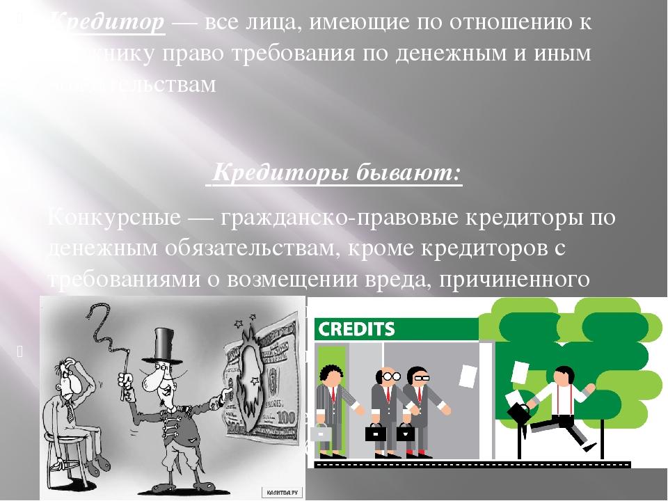 Кредитор — все лица, имеющие по отношению к должнику право требования по дене...
