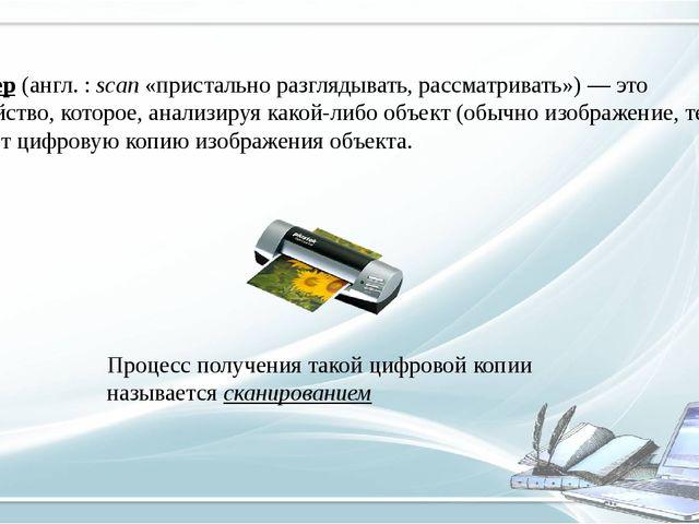 Сканер (англ.: scan «пристально разглядывать, рассматривать»)— это устройст...