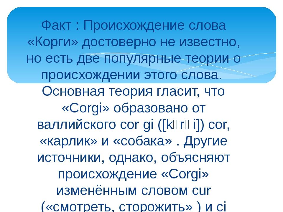 Факт : Происхождение слова «Корги» достоверно не известно, но есть две популя...