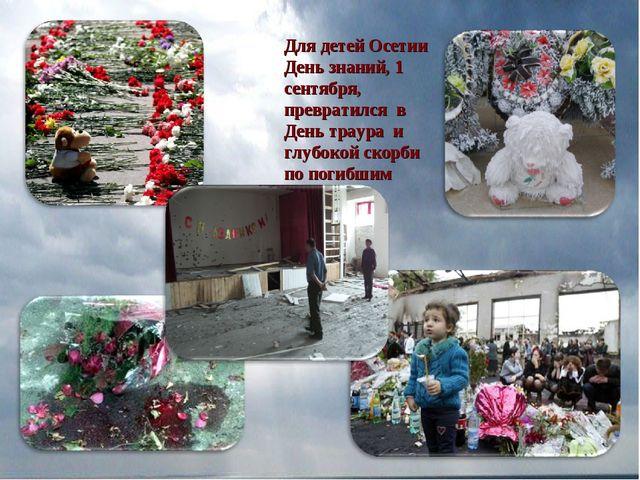 Для детей Осетии День знаний, 1 сентября, превратился в День траура и глубоко...