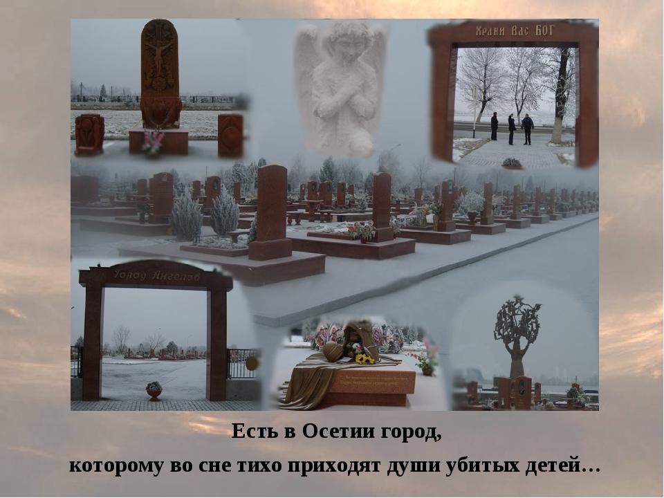 Есть в Осетии город, которому во сне тихо приходят души убитых детей…