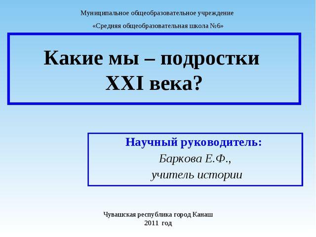 Какие мы – подростки XXI века? Научный руководитель: Баркова Е.Ф., учитель ис...
