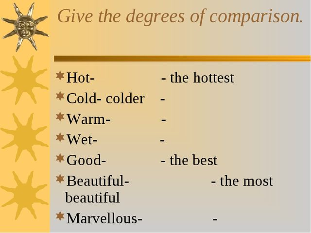 Give the degrees of comparison. Hot- - the hottest Cold- colder - Warm- - Wet...