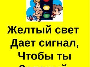 Желтый свет Дает сигнал, Чтобы ты Зеленый Ждал!