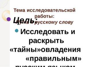 Тема исследовательской работы: Путь к русскому слову Цель: Исследовать и рас
