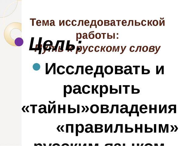Тема исследовательской работы: Путь к русскому слову Цель: Исследовать и рас...
