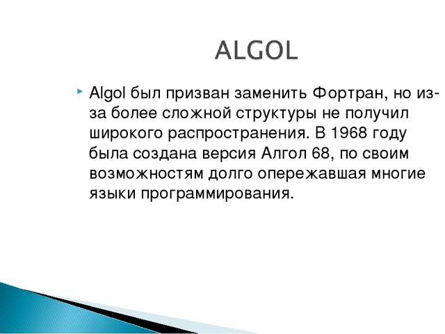 Algol был призван заменить Фортран, но из-за более сложной структуры не получ...