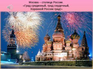 Москва – столица России. «Град срединный, град сердечный, Коренной России гра