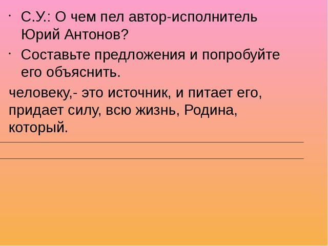 С.У.: О чем пел автор-исполнитель Юрий Антонов? Составьте предложения и попро...