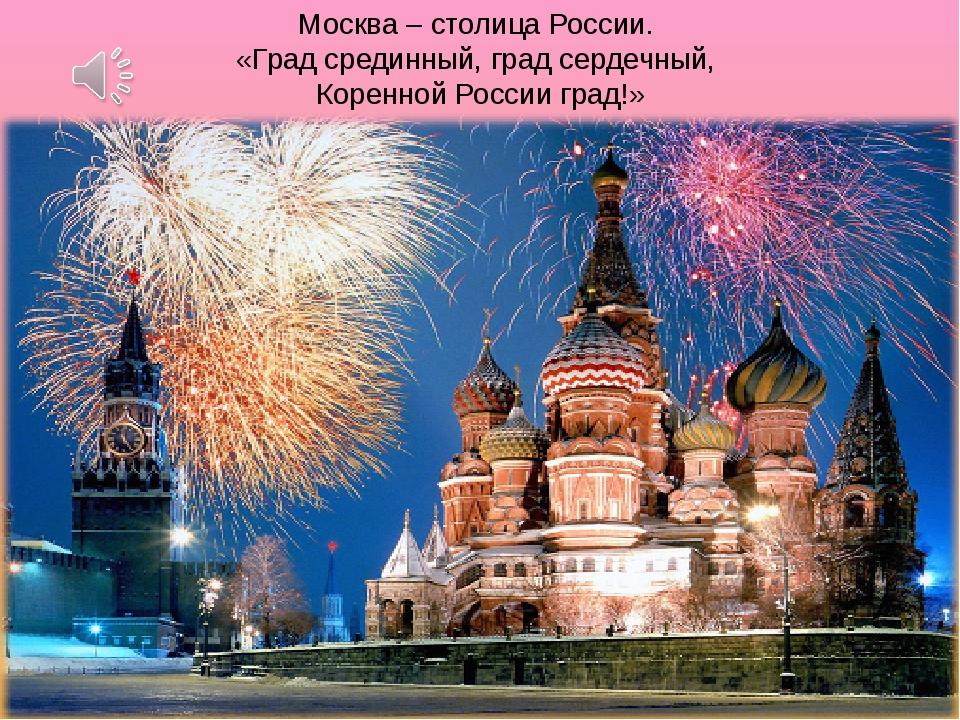 Москва – столица России. «Град срединный, град сердечный, Коренной России гра...
