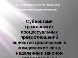 Классификация субъектов гражданских процессуальных правоотношений. Субъектами