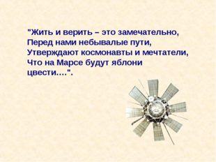 """""""Жить и верить – это замечательно, Перед нами небывалые пути, Утверждают косм"""