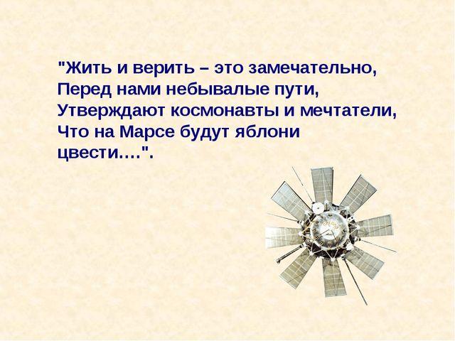 """""""Жить и верить – это замечательно, Перед нами небывалые пути, Утверждают косм..."""