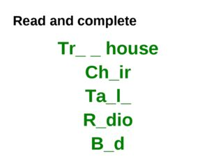 Read and complete Tr_ _ house Ch_ir Ta_l_ R_dio B_d
