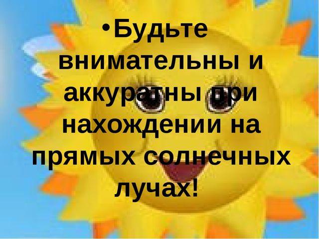 Будьте внимательны и аккуратны при нахождении на прямых солнечных лучах!
