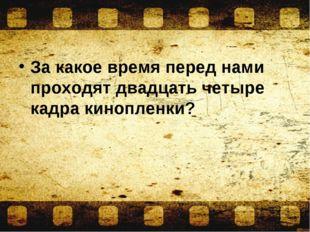 За какое время перед нами проходят двадцать четыре кадра кинопленки?