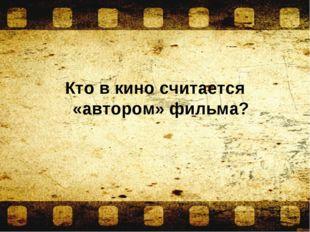 Кто в кино считается «автором» фильма?
