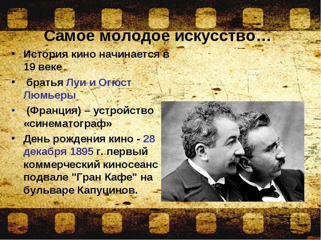 Самое молодое искусство… История кино начинается в 19 веке братья Луи и Огюс...