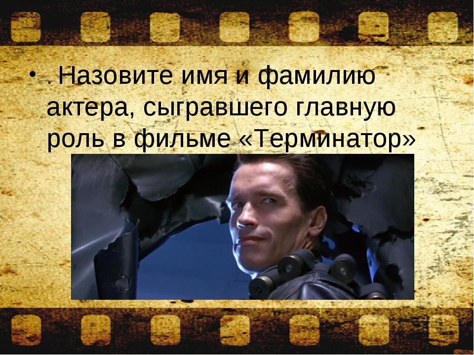 . Назовите имя и фамилию актера, сыгравшего главную роль в фильме «Терминатор»