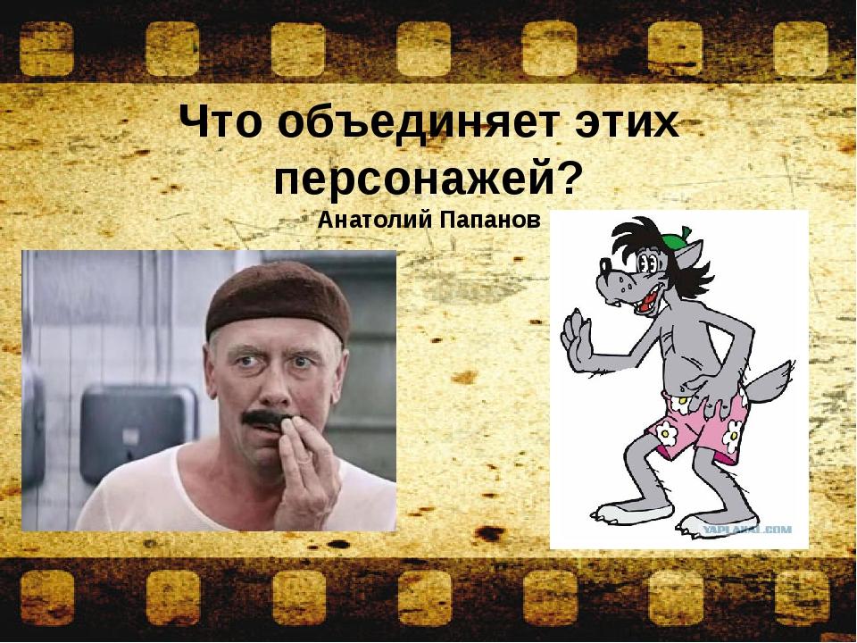 Что объединяет этих персонажей? Анатолий Папанов