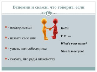 Вспомни и скажи, что говорят, если хотят… - поздороваться - назвать свое имя