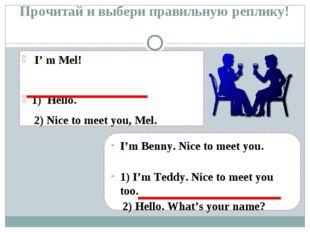 Прочитай и выбери правильную реплику! I' m Mel! 1) Hello. 2) Nice to meet you