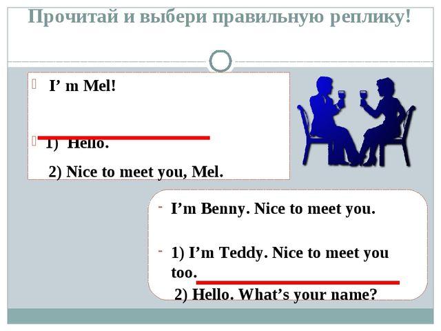 Прочитай и выбери правильную реплику! I' m Mel! 1) Hello. 2) Nice to meet you...