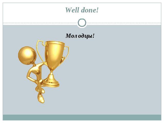 Well done! Молодцы!
