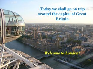 Today we shall go on trip around the capital of Great Britain Welcome to Lon