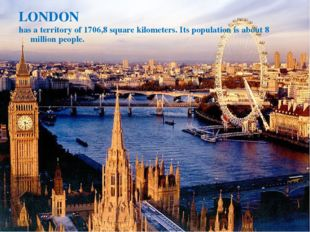 LONDON has a territory of 1706,8 square kilometers. Its population is about 8
