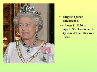 English Queen Elizabeth II was born in 1926 in April. She has been the Queen