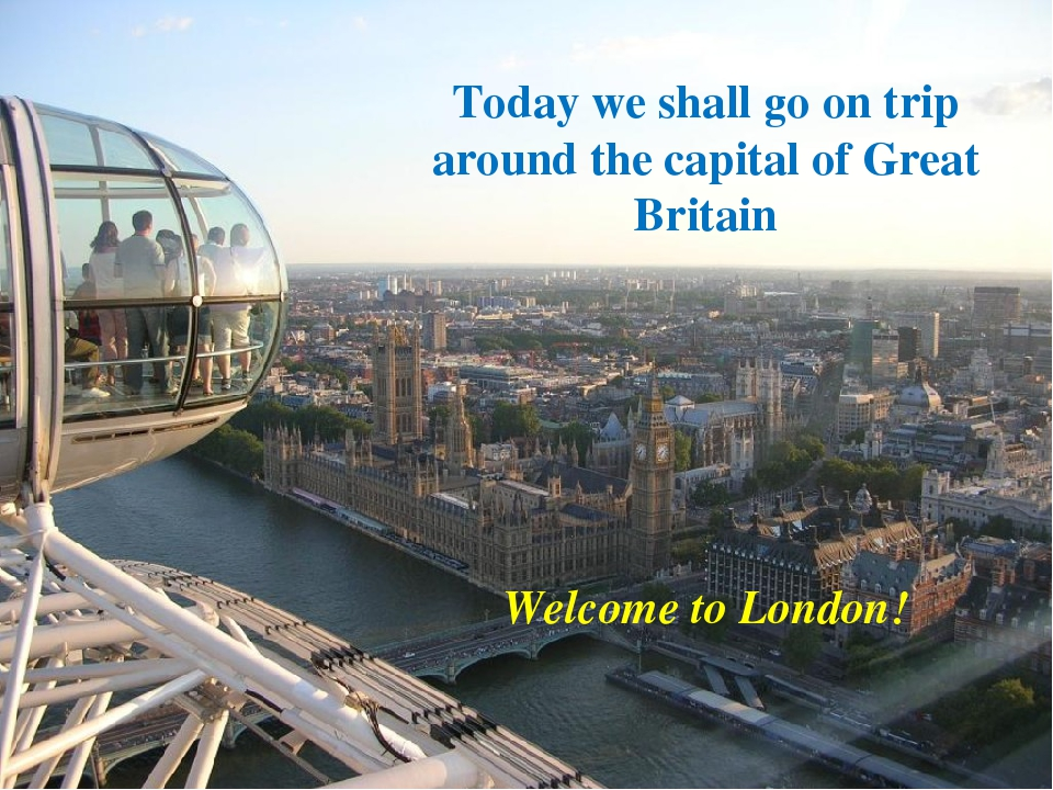 Today we shall go on trip around the capital of Great Britain Welcome to Lon...