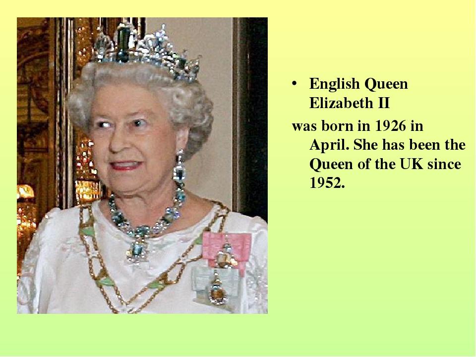 English Queen Elizabeth II was born in 1926 in April. She has been the Queen...