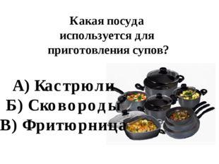 Какая посуда используется для приготовления супов? А) Кастрюли Б) Сковороды В