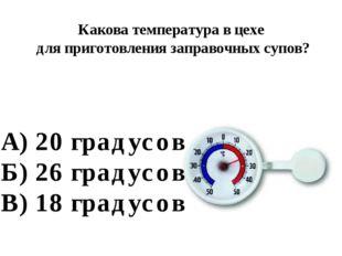 Какова температура в цехе для приготовления заправочных супов? А) 20 градусов